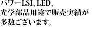 パワーLSI、LED、光学部品用途で販売実績が多数ございます。